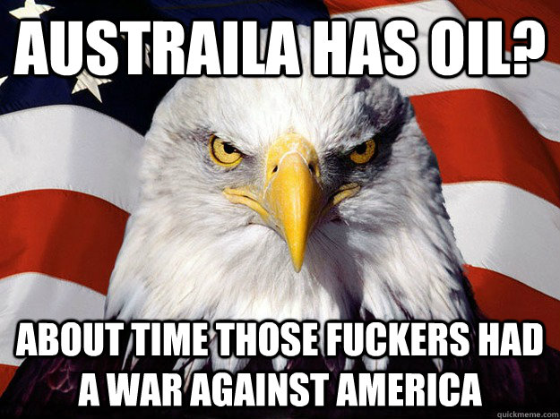 AUSTRAILA HAS OIL? ABOUT TIME THOSE FUCKERS HAD A WAR AGAINST AMERICA - AUSTRAILA HAS OIL? ABOUT TIME THOSE FUCKERS HAD A WAR AGAINST AMERICA  Evil American Eagle