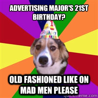 Advertising major's 21st birthday? Old fashioned like on mad men please  birthday dog