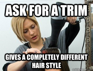 Ask for a trim Gives a completely different hair style  Scumbag hair stylist