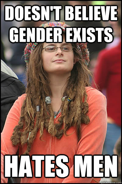 Doesn't believe gender exists Hates men - Doesn't believe gender exists Hates men  College Liberal
