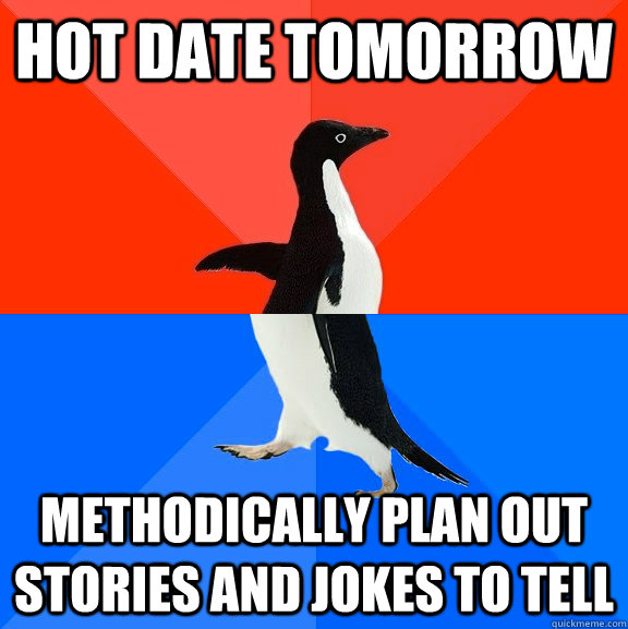 Hot date tomorrow Methodically plan out stories and jokes to tell - Hot date tomorrow Methodically plan out stories and jokes to tell  Socially Awesome Awkward Penguin