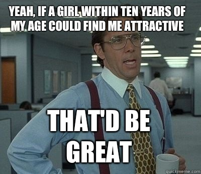 yeah, if a girl within ten years of my age could find me attractive That'd be great - yeah, if a girl within ten years of my age could find me attractive That'd be great  Bill Lumbergh