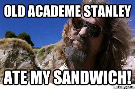 Old Academe Stanley Ate my sandwich!   Old Academe Stanley