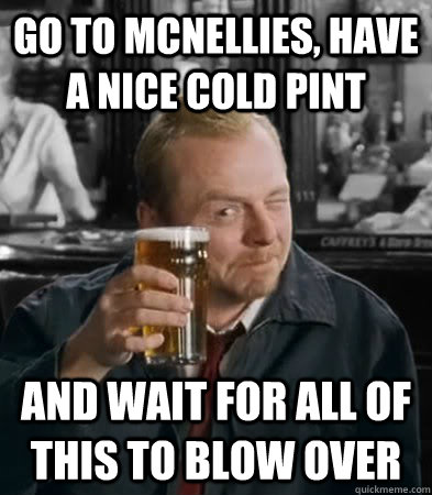 Go to McNellies, have a nice cold pint and wait for all of this to blow over