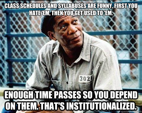 Class schedules and syllabuses are funny. First you hate 'em, then you get used to 'em. Enough time passes so you depend on them. That's institutionalized.