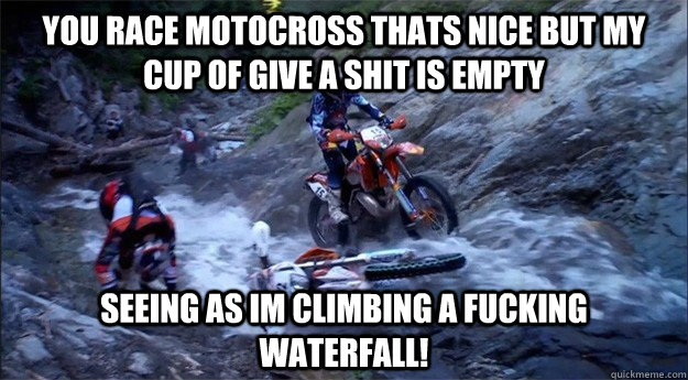 b863d704247168fb497df4b29d4bca4600ed57c1bd3463b23bfcb98f938c4aac you race motocross thats nice but my cup of give a shit is empty