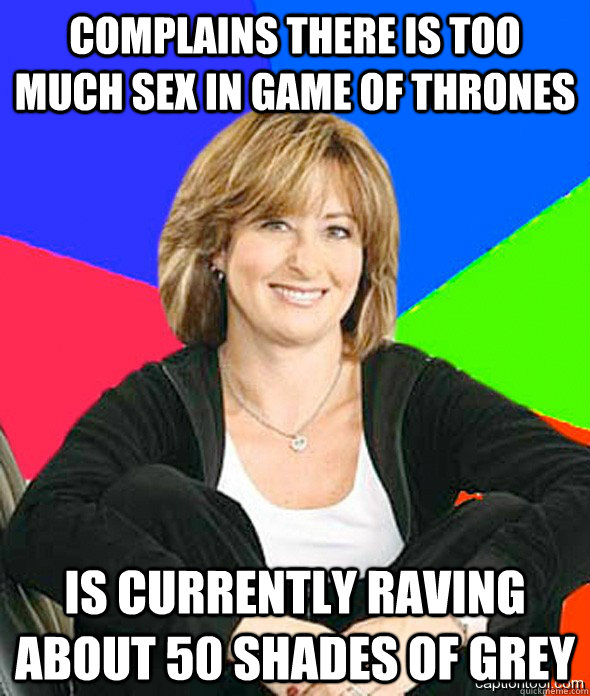 Complains there is too much sex in game of thrones is currently raving about 50 shades of grey - Complains there is too much sex in game of thrones is currently raving about 50 shades of grey  sheltered suburban mom