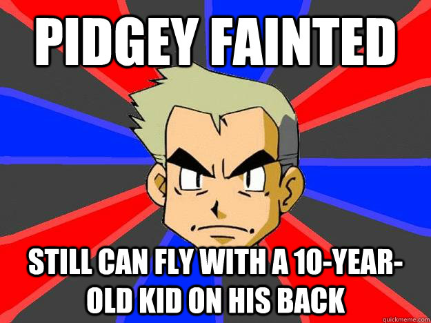 Pidgey fainted still can fly with a 10-year-old kid on his back  Professor Oak