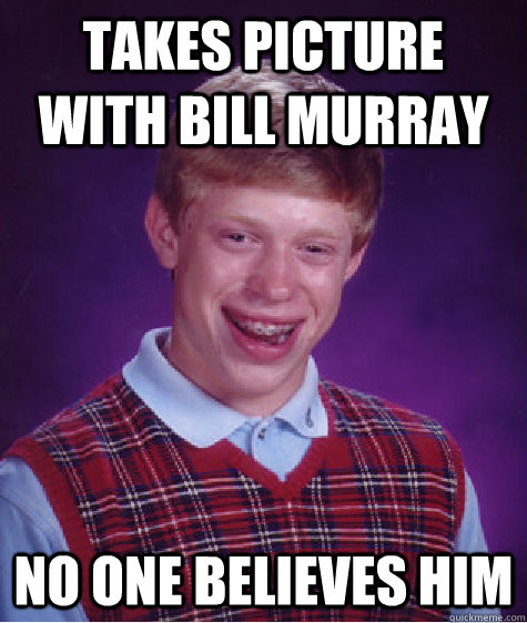 Takes picture with bill murray No one believes him - Takes picture with bill murray No one believes him  Bad Luck Brian