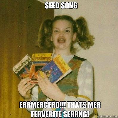 Seed Song  Errmergerd!!! Thats mer ferverite serrng!