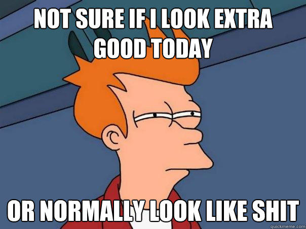 not sure if i look extra good today or normally look like shit - not sure if i look extra good today or normally look like shit  Futurama Fry