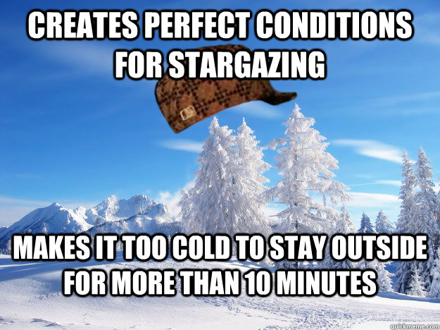 creates perfect conditions for stargazing makes it too cold to stay outside for more than 10 minutes - creates perfect conditions for stargazing makes it too cold to stay outside for more than 10 minutes  Scumbag Winter