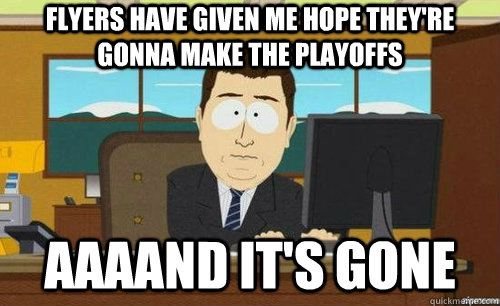 FLYERS HAVE GIVEN ME HOPE THEY'RE GONNA MAKE THE PLAYOFFS AAAAND IT'S GONE - FLYERS HAVE GIVEN ME HOPE THEY'RE GONNA MAKE THE PLAYOFFS AAAAND IT'S GONE  anditsgone