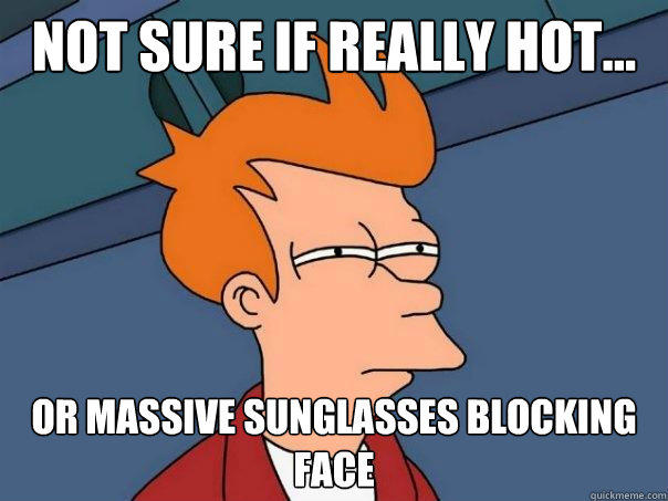Not sure if really hot... Or massive sunglasses blocking face - Not sure if really hot... Or massive sunglasses blocking face  Futurama Fry