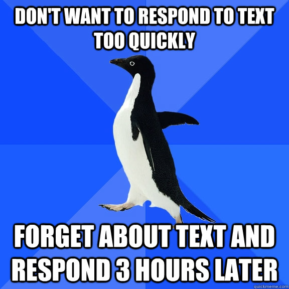 Don't want to respond to text too quickly Forget about text and respond 3 hours later - Don't want to respond to text too quickly Forget about text and respond 3 hours later  Socially Awkward Penguin