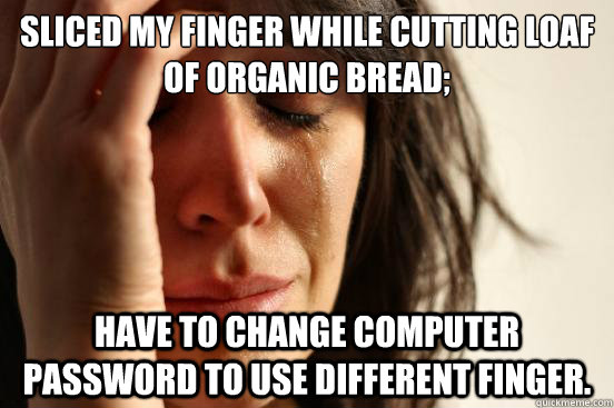 Sliced my finger while cutting loaf of organic bread; Have to change computer password to use different finger. - Sliced my finger while cutting loaf of organic bread; Have to change computer password to use different finger.  First World Problems