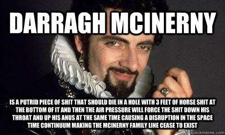 DARRAGH MCINERNY IS A PUTRID PIECE OF SHIT THAT SHOULD DIE IN A HOLE WITH 3 FEET OF HORSE SHIT AT THE BOTTOM OF IT AND THEN THE AIR PRESSURE WILL FORCE THE SHIT DOWN HIS THROAT AND UP HIS ANUS AT THE SAME TIME CAUSING A DISRUPTION IN THE SPACE TIME CONTIN  blackadder