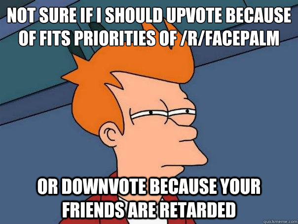 not sure if i should upvote because of fits priorities of /r/facepalm Or downvote because your friends are retarded - not sure if i should upvote because of fits priorities of /r/facepalm Or downvote because your friends are retarded  Futurama Fry