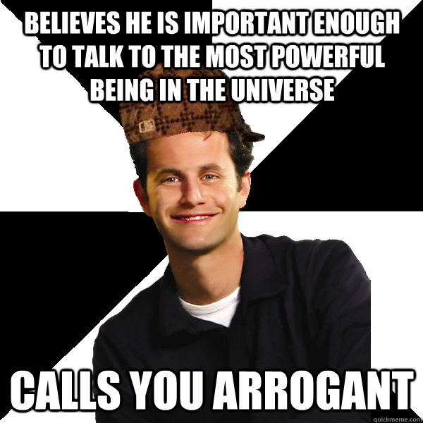 believes he is important enough to talk to the most powerful being in the universe  calls you arrogant - believes he is important enough to talk to the most powerful being in the universe  calls you arrogant  Scumbag Christian