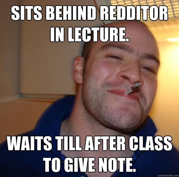 Sits behind redditor in Lecture. Waits till after class to give note. - Sits behind redditor in Lecture. Waits till after class to give note.  Misc