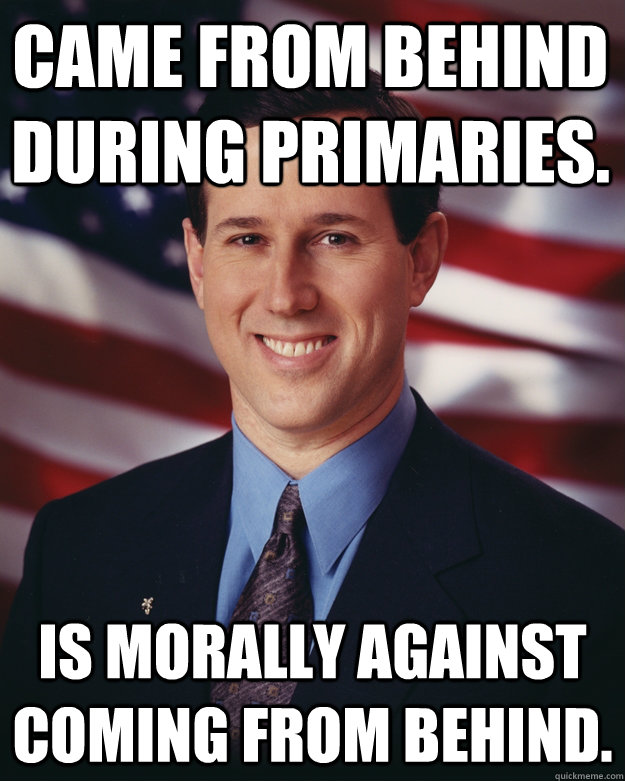 Came from behind during primaries. Is morally against coming from behind. - Came from behind during primaries. Is morally against coming from behind.  Rick Santorum