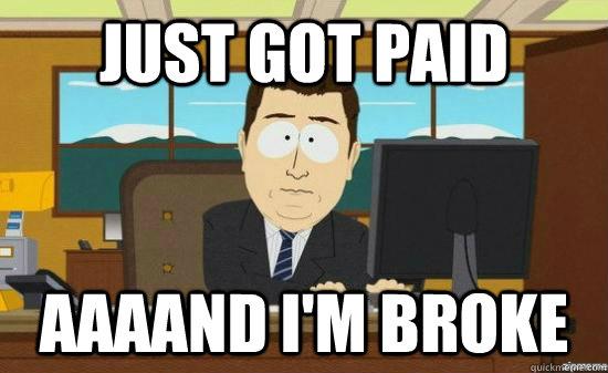 Just got paid AAAAND I'm broke - Just got paid AAAAND I'm broke  aaaand its gone