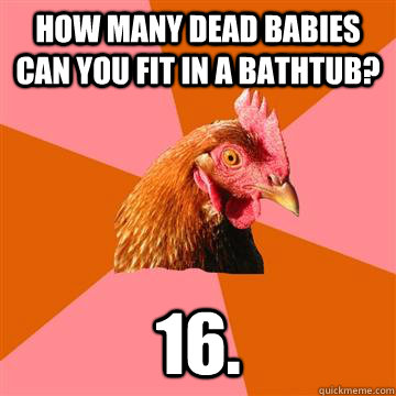 how many dead babies can you fit in a bathtub? 16. - how many dead babies can you fit in a bathtub? 16.  Anti-Joke Chicken