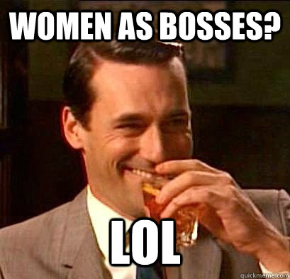 women as bosses? lol