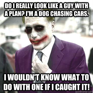 Do I really look like a guy with a plan? I'm a dog chasing cars. I wouldn't know what to do with one if I caught it!