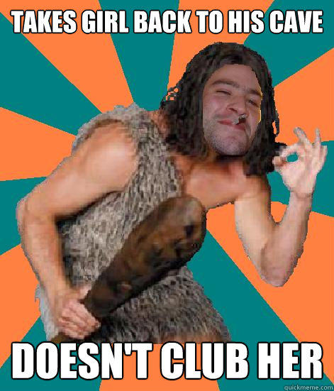 Takes girl back to his cave Doesn't club her - Takes girl back to his cave Doesn't club her  Good Guy Grog