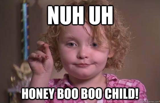 Nuh uh Honey Boo Boo Child! - Nuh uh Honey Boo Boo Child!  Honey Boo Boo Redneckognize