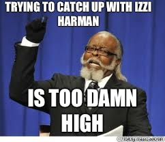 Trying to catch up with izzi Harman  is too damn high