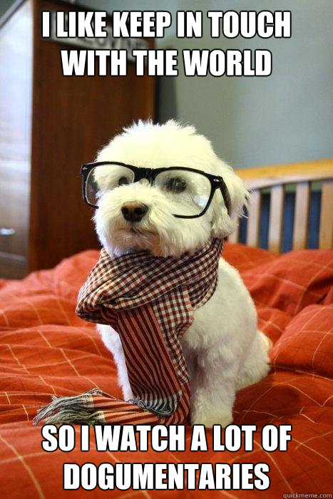 I like keep in touch with the world So I watch a lot of dogumentaries - I like keep in touch with the world So I watch a lot of dogumentaries  Hipster Dog