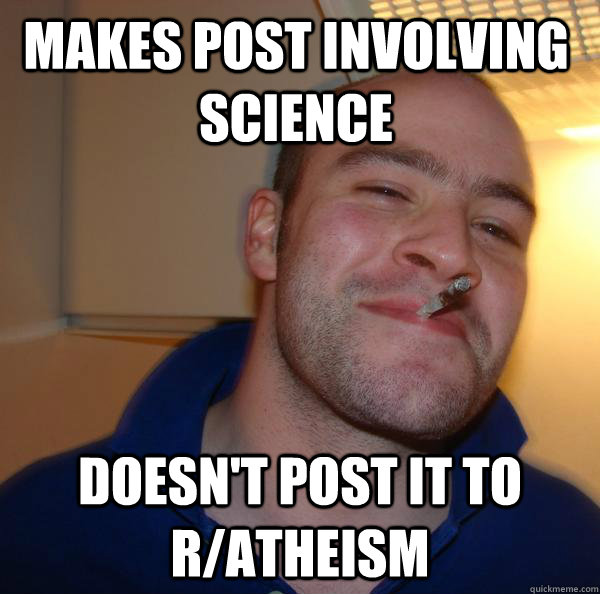 Makes post involving science doesn't post it to r/atheism - Makes post involving science doesn't post it to r/atheism  Misc
