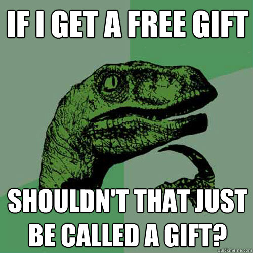 if i get a free gift shouldn't that just be called a gift?  Philosoraptor