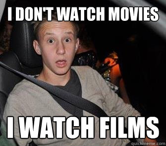 I DON'T WATCH MOVIES I WATCH FILMS