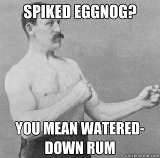 Spiked Eggnog? You mean watered-down rum