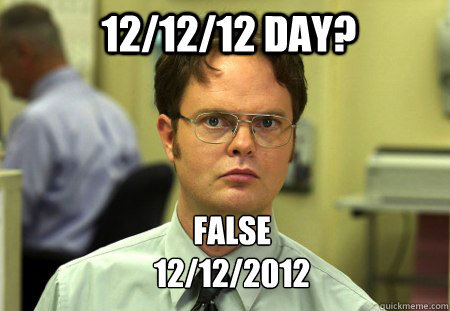 12/12/12 day? FALSE 12/12/2012  - 12/12/12 day? FALSE 12/12/2012   Schrute