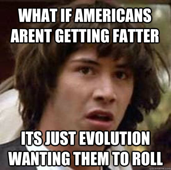what if americans arent getting fatter its just evolution wanting them to roll - what if americans arent getting fatter its just evolution wanting them to roll  conspiracy keanu