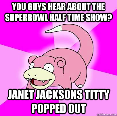 you guys hear about the superbowl half time show? janet jacksons titty popped out - you guys hear about the superbowl half time show? janet jacksons titty popped out  Slowpoke