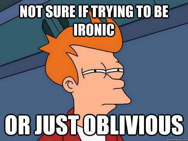 NOT SURE IF trying to be ironic Or just oblivious - NOT SURE IF trying to be ironic Or just oblivious  Futurama Fry