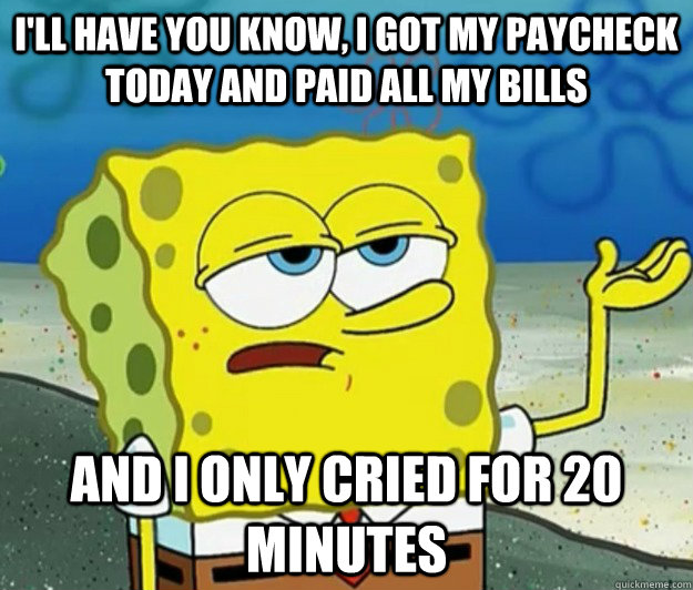 I'll have you know, I got my paycheck today and paid all my bills And I only cried for 20 minutes - I'll have you know, I got my paycheck today and paid all my bills And I only cried for 20 minutes  Tough Spongebob