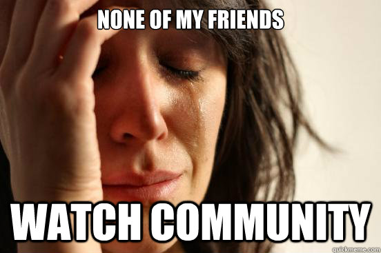 None of my friends watch community - None of my friends watch community  First World Problems