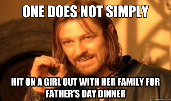 One Does Not Simply hit on a girl out with her family for father's day dinner - One Does Not Simply hit on a girl out with her family for father's day dinner  Boromir