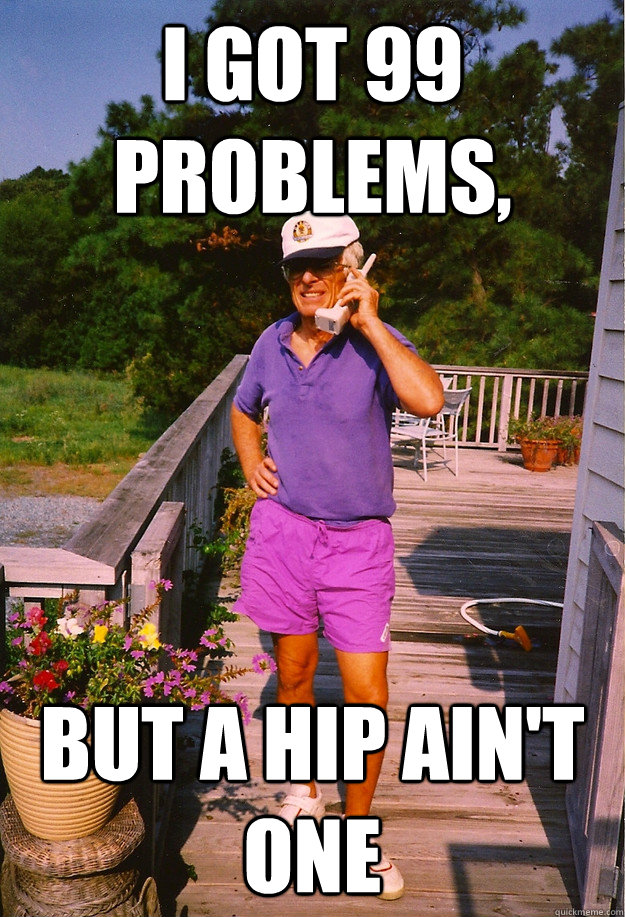 I got 99 Problems, but a hip ain't one
