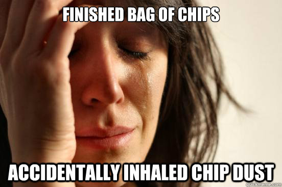 Finished bag of chips  Accidentally inhaled chip dust - Finished bag of chips  Accidentally inhaled chip dust  First World Problems