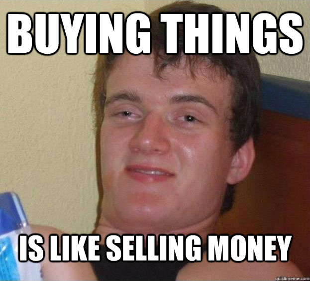 Buying things is like selling money