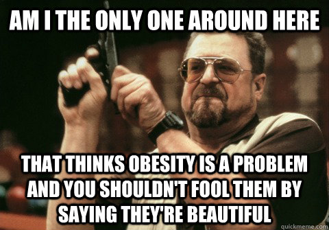 Am I the only one around here That thinks obesity is a problem and you shouldn't fool them by saying they're beautiful  - Am I the only one around here That thinks obesity is a problem and you shouldn't fool them by saying they're beautiful   Am I the only one