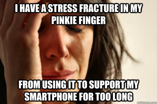 I have a stress fracture in my pinkie finger From using it to support my smartphone for too long - I have a stress fracture in my pinkie finger From using it to support my smartphone for too long  First World Problems