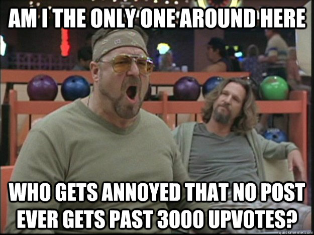 am i the only one around here Who gets annoyed that no post ever gets past 3000 upvotes?